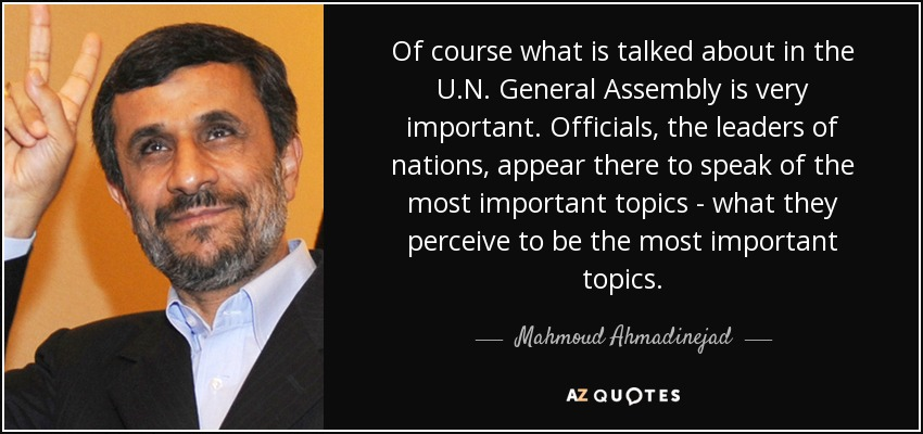 Of course what is talked about in the U.N. General Assembly is very important. Officials, the leaders of nations, appear there to speak of the most important topics - what they perceive to be the most important topics. - Mahmoud Ahmadinejad