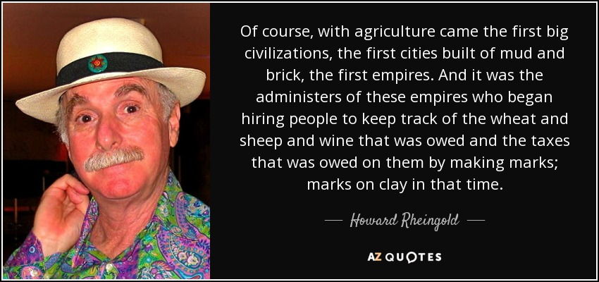 Of course, with agriculture came the first big civilizations, the first cities built of mud and brick, the first empires. And it was the administers of these empires who began hiring people to keep track of the wheat and sheep and wine that was owed and the taxes that was owed on them by making marks; marks on clay in that time. - Howard Rheingold