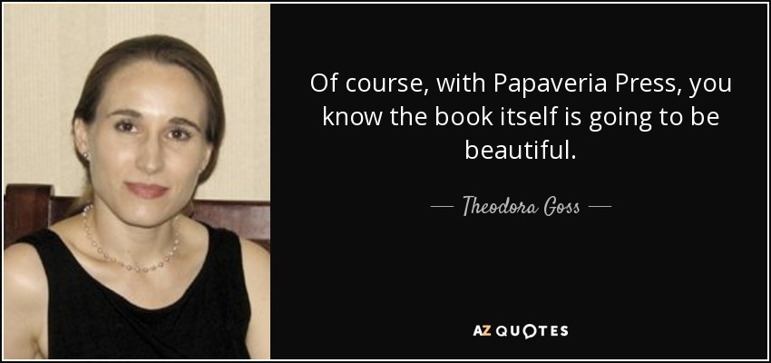 Of course, with Papaveria Press, you know the book itself is going to be beautiful. - Theodora Goss