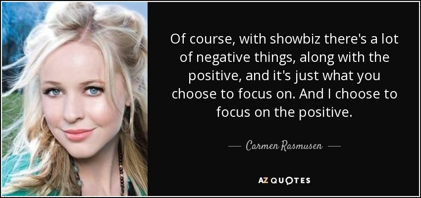 Of course, with showbiz there's a lot of negative things, along with the positive, and it's just what you choose to focus on. And I choose to focus on the positive. - Carmen Rasmusen