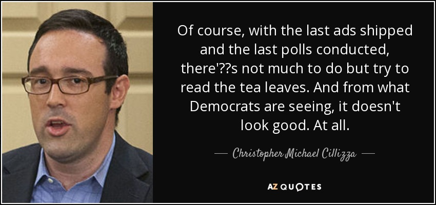 Of course, with the last ads shipped and the last polls conducted, there'€™s not much to do but try to read the tea leaves. And from what Democrats are seeing, it doesn't look good. At all. - Christopher Michael Cillizza