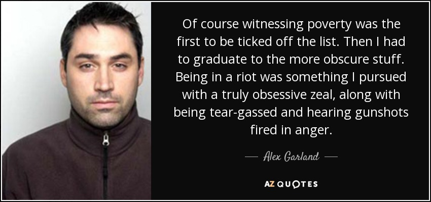 Of course witnessing poverty was the first to be ticked off the list. Then I had to graduate to the more obscure stuff. Being in a riot was something I pursued with a truly obsessive zeal, along with being tear-gassed and hearing gunshots fired in anger. - Alex Garland