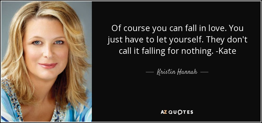 Of course you can fall in love. You just have to let yourself. They don't call it falling for nothing. -Kate - Kristin Hannah