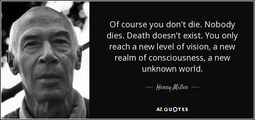 Of course you don't die. Nobody dies. Death doesn't exist. You only reach a new level of vision, a new realm of consciousness, a new unknown world. - Henry Miller
