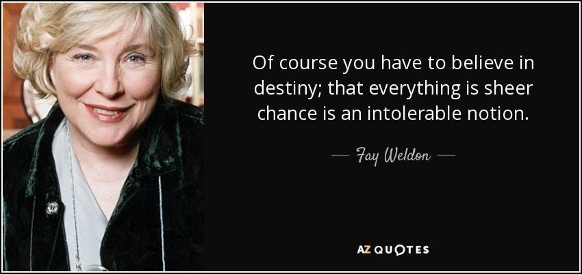 Of course you have to believe in destiny; that everything is sheer chance is an intolerable notion. - Fay Weldon