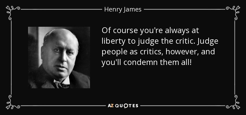 Of course you're always at liberty to judge the critic. Judge people as critics, however, and you'll condemn them all! - Henry James
