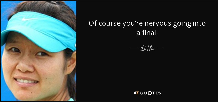 Of course you're nervous going into a final. - Li Na