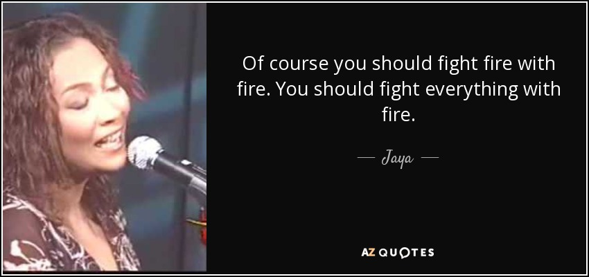 Jaya Quote Of Course You Should Fight Fire With Fire You Should