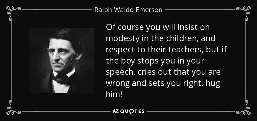 Of course you will insist on modesty in the children, and respect to their teachers, but if the boy stops you in your speech, cries out that you are wrong and sets you right, hug him! - Ralph Waldo Emerson