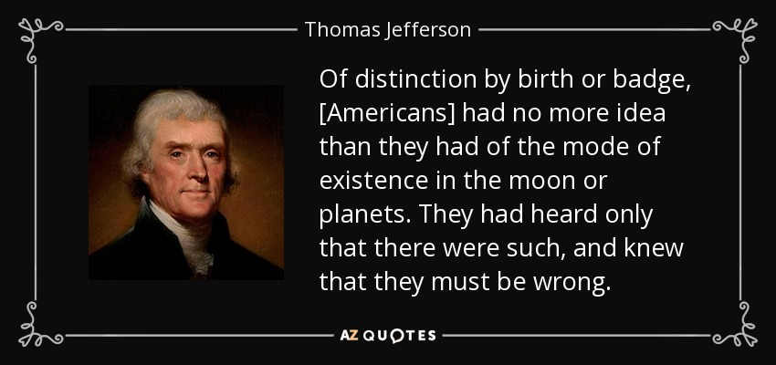 Of distinction by birth or badge, [Americans] had no more idea than they had of the mode of existence in the moon or planets. They had heard only that there were such, and knew that they must be wrong. - Thomas Jefferson
