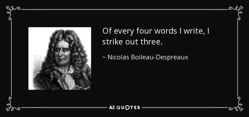Of every four words I write, I strike out three. - Nicolas Boileau-Despreaux