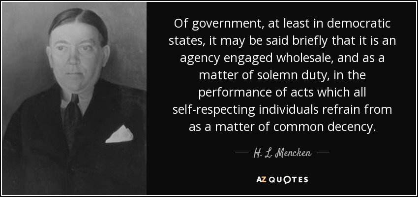 Of government, at least in democratic states, it may be said briefly that it is an agency engaged wholesale, and as a matter of solemn duty, in the performance of acts which all self-respecting individuals refrain from as a matter of common decency. - H. L. Mencken