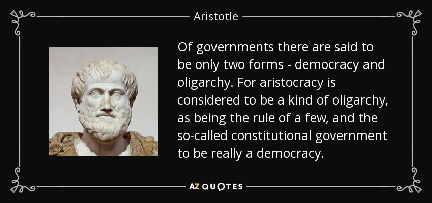 Of governments there are said to be only two forms - democracy and oligarchy. For aristocracy is considered to be a kind of oligarchy, as being the rule of a few, and the so-called constitutional government to be really a democracy. - Aristotle