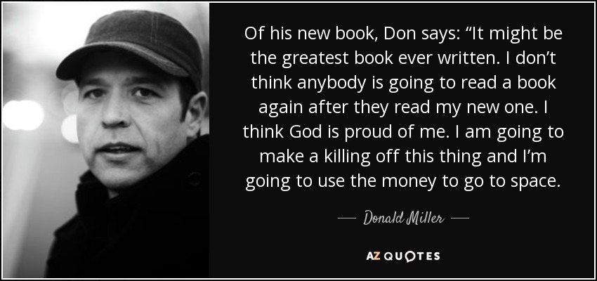 "Of his new book, Don says: ""It might be the greatest book ever written. I don't think anybody is going to read a book again after they read my new one. I think God is proud of me. I am going to make a killing off this thing and I'm going to use the money to go to space. - Donald Miller"