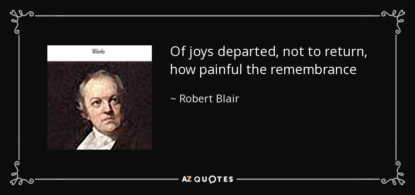Of joys departed, not to return, how painful the remembrance - Robert Blair