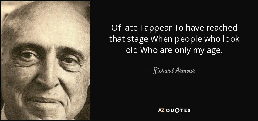 Of late I appear To have reached that stage When people who look old Who are only my age. - Richard Armour