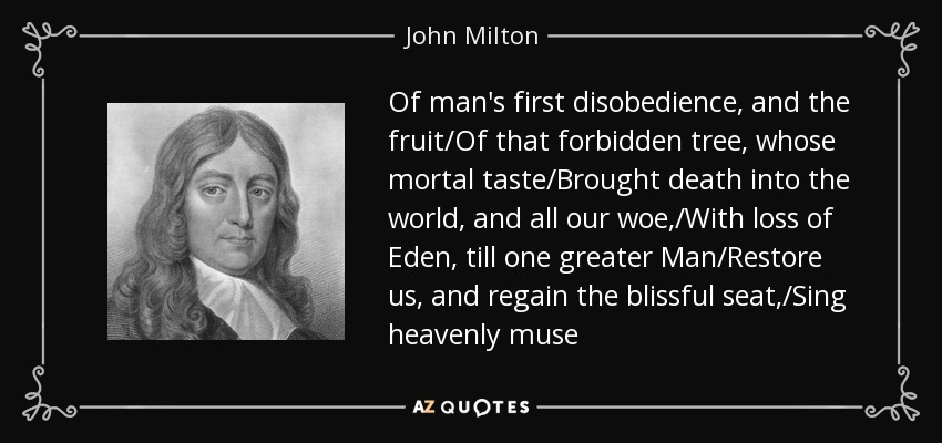 Of man's first disobedience, and the fruit/Of that forbidden tree, whose mortal taste/Brought death into the world, and all our woe,/With loss of Eden, till one greater Man/Restore us, and regain the blissful seat,/Sing heavenly muse - John Milton