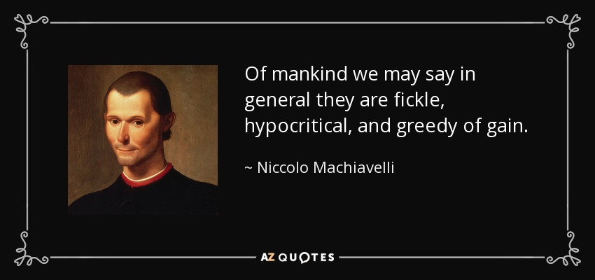 Of mankind we may say in general they are fickle, hypocritical, and greedy of gain. - Niccolo Machiavelli