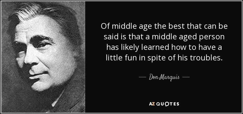 Of middle age the best that can be said is that a middle aged person has likely learned how to have a little fun in spite of his troubles. - Don Marquis