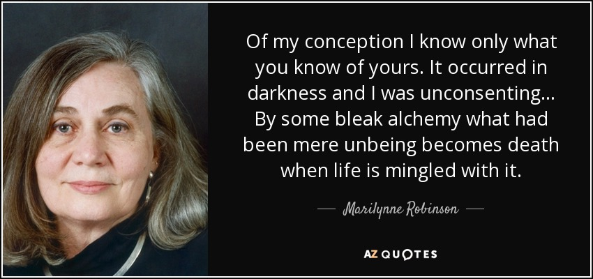 Of my conception I know only what you know of yours. It occurred in darkness and I was unconsenting... By some bleak alchemy what had been mere unbeing becomes death when life is mingled with it. - Marilynne Robinson