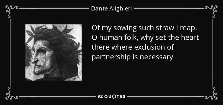Of my sowing such straw I reap. O human folk, why set the heart there where exclusion of partnership is necessary - Dante Alighieri