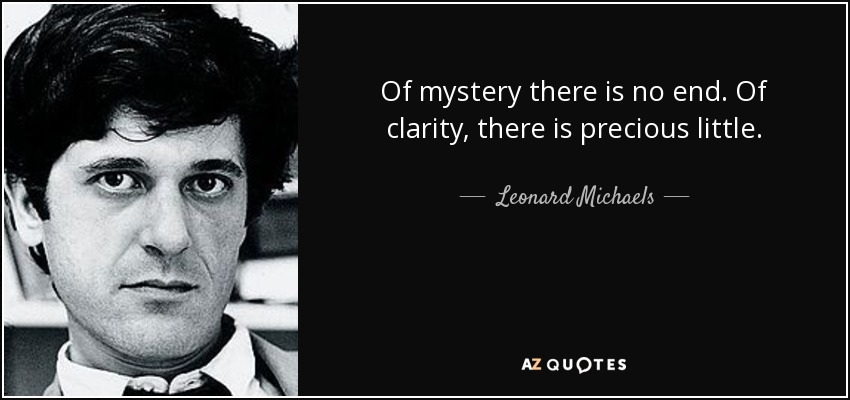Of mystery there is no end. Of clarity, there is precious little. - Leonard Michaels