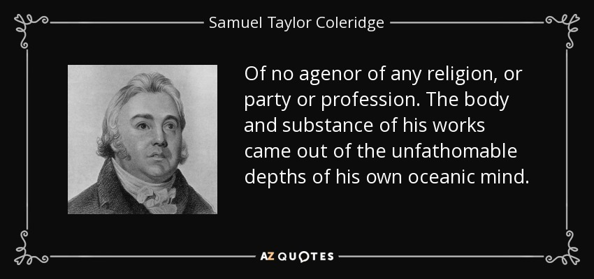Of no agenor of any religion, or party or profession. The body and substance of his works came out of the unfathomable depths of his own oceanic mind. - Samuel Taylor Coleridge