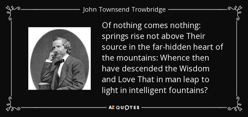 Of nothing comes nothing: springs rise not above Their source in the far-hidden heart of the mountains: Whence then have descended the Wisdom and Love That in man leap to light in intelligent fountains? - John Townsend Trowbridge