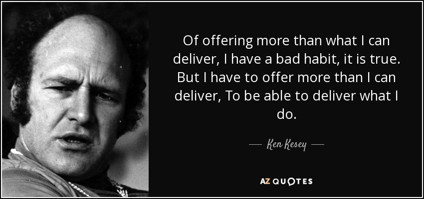 Of offering more than what I can deliver, I have a bad habit, it is true. But I have to offer more than I can deliver, To be able to deliver what I do. - Ken Kesey