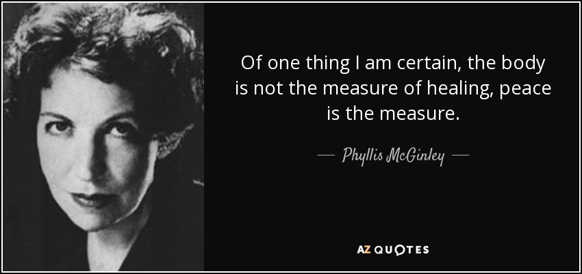 Of one thing I am certain, the body is not the measure of healing, peace is the measure. - Phyllis McGinley