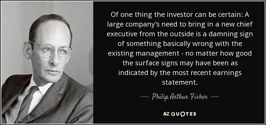 Of one thing the investor can be certain: A large company's need to bring in a new chief executive from the outside is a damning sign of something basically wrong with the existing management - no matter how good the surface signs may have been as indicated by the most recent earnings statement. - Philip Arthur Fisher