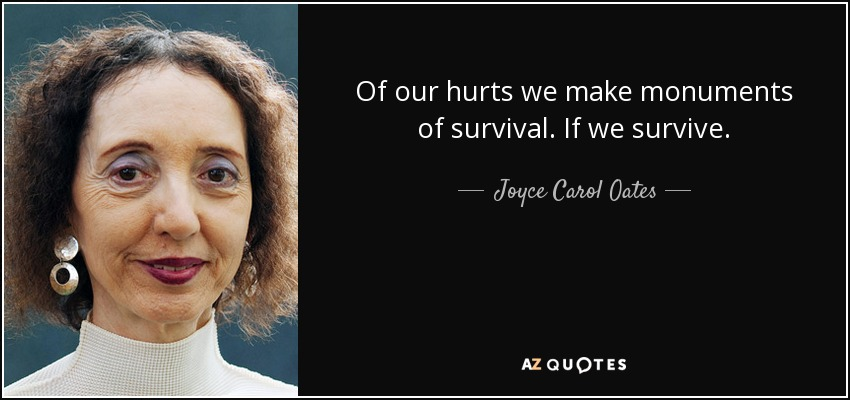 Of our hurts we make monuments of survival. If we survive. - Joyce Carol Oates