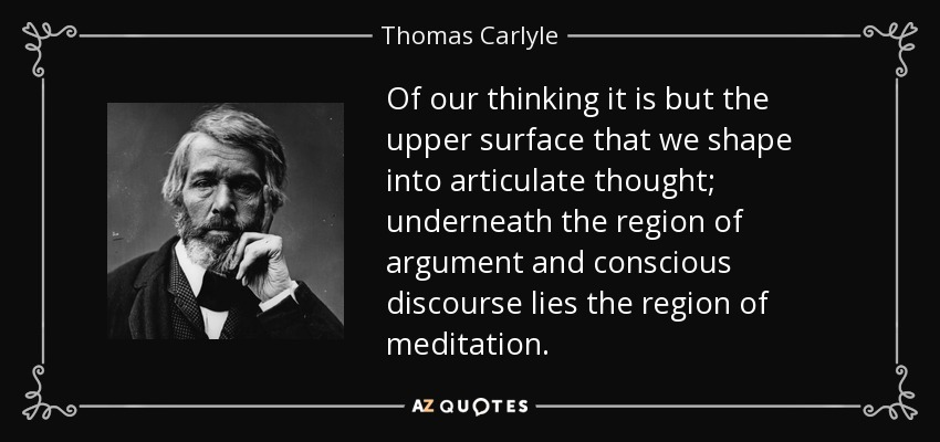 Of our thinking it is but the upper surface that we shape into articulate thought; underneath the region of argument and conscious discourse lies the region of meditation. - Thomas Carlyle