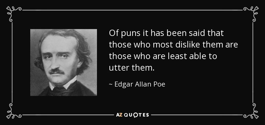Of puns it has been said that those who most dislike them are those who are least able to utter them. - Edgar Allan Poe