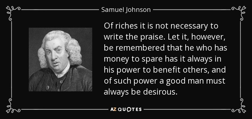 Of riches it is not necessary to write the praise. Let it, however, be remembered that he who has money to spare has it always in his power to benefit others, and of such power a good man must always be desirous. - Samuel Johnson