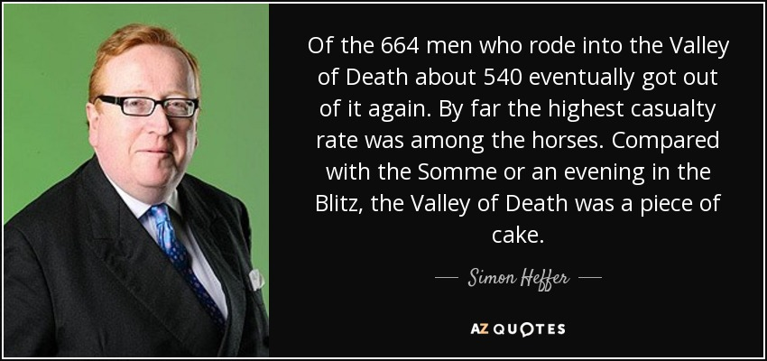 Of the 664 men who rode into the Valley of Death about 540 eventually got out of it again. By far the highest casualty rate was among the horses. Compared with the Somme or an evening in the Blitz, the Valley of Death was a piece of cake. - Simon Heffer