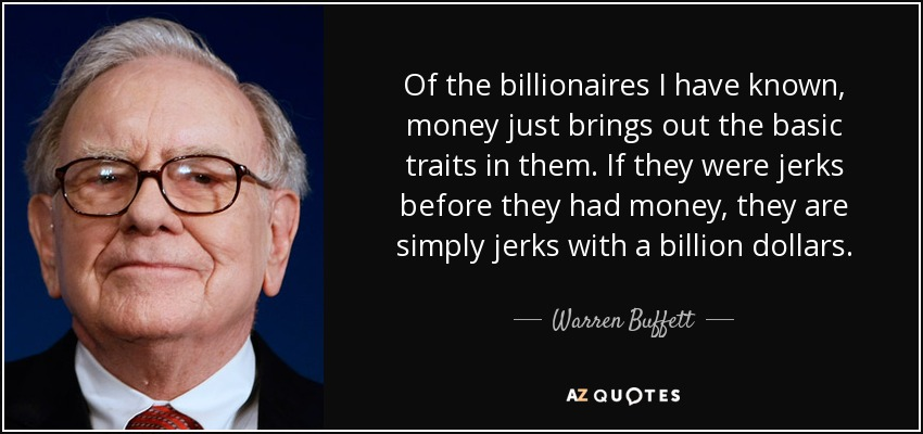 Of the billionaires I have known, money just brings out the basic traits in them. If they were jerks before they had money, they are simply jerks with a billion dollars. - Warren Buffett