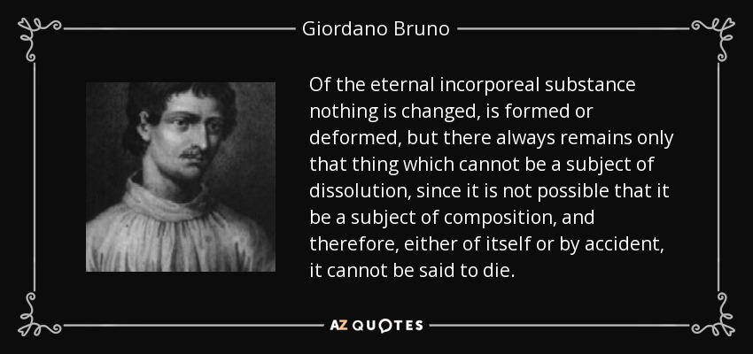 Of the eternal incorporeal substance nothing is changed, is formed or deformed, but there always remains only that thing which cannot be a subject of dissolution, since it is not possible that it be a subject of composition, and therefore, either of itself or by accident, it cannot be said to die. - Giordano Bruno