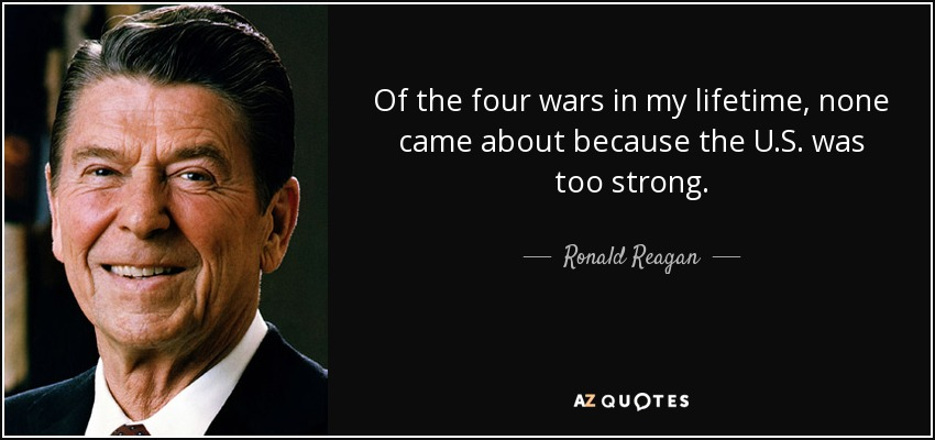 Of the four wars in my lifetime, none came about because the U.S. was too strong. - Ronald Reagan