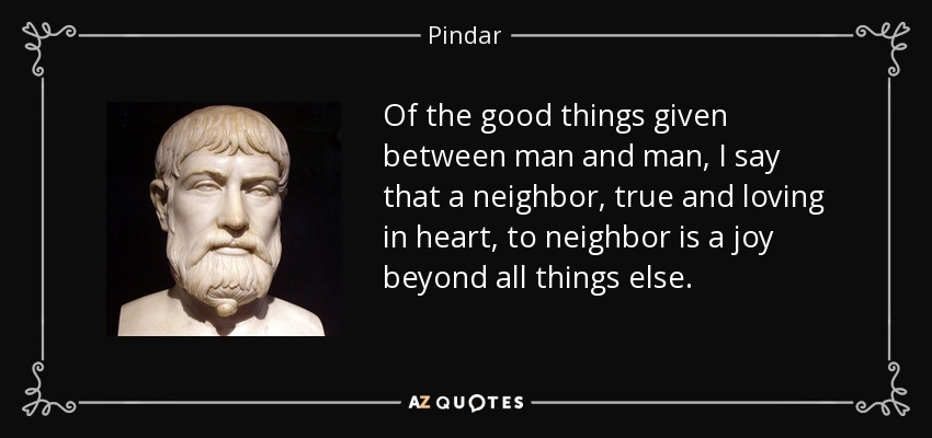 Of the good things given between man and man, I say that a neighbor, true and loving in heart, to neighbor is a joy beyond all things else. - Pindar