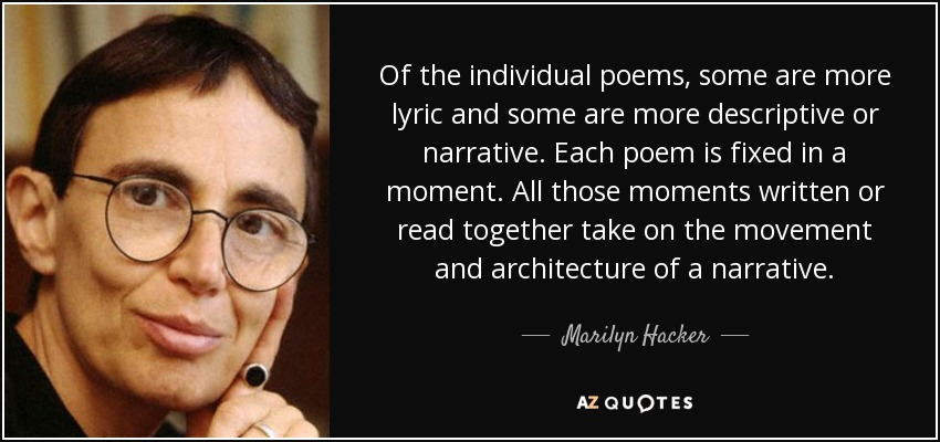 Of the individual poems, some are more lyric and some are more descriptive or narrative. Each poem is fixed in a moment. All those moments written or read together take on the movement and architecture of a narrative. - Marilyn Hacker