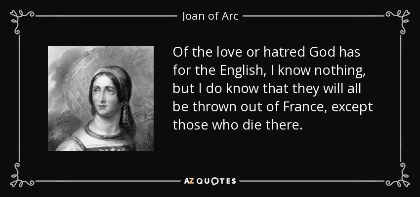 Of the love or hatred God has for the English, I know nothing, but I do know that they will all be thrown out of France, except those who die there. - Joan of Arc