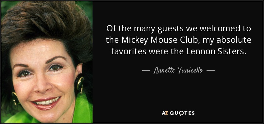 Of the many guests we welcomed to the Mickey Mouse Club, my absolute favorites were the Lennon Sisters. - Annette Funicello