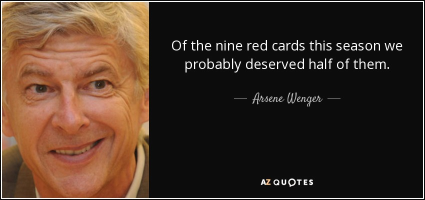 Of the nine red cards this season we probably deserved half of them. - Arsene Wenger