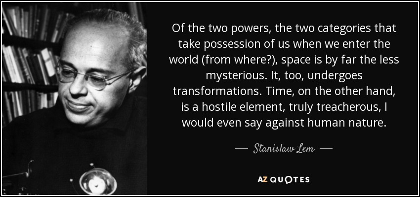 Of the two powers, the two categories that take possession of us when we enter the world, space is by far the less mysterious. . . . Space is, after all, solid, monolithic. . . . Time, on the other hand, is a hostile element, truly treacherous, I would say even against human nature. - Stanislaw Lem