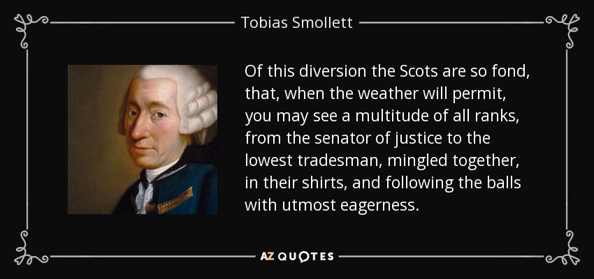 Of this diversion the Scots are so fond, that, when the weather will permit, you may see a multitude of all ranks, from the senator of justice to the lowest tradesman, mingled together, in their shirts, and following the balls with utmost eagerness. - Tobias Smollett