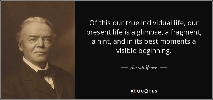 Of this our true individual life, our present life is a glimpse, a fragment, a hint, and in its best moments a visible beginning. - Josiah Royce