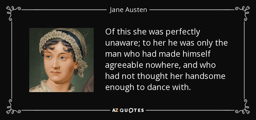 Of this she was perfectly unaware; to her he was only the man who had made himself agreeable nowhere, and who had not thought her handsome enough to dance with. - Jane Austen