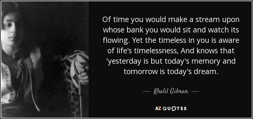Of time you would make a stream upon whose bank you would sit and watch its flowing. Yet the timeless in you is aware of life's timelessness, And knows that 'yesterday is but today's memory and tomorrow is today's dream. - Khalil Gibran