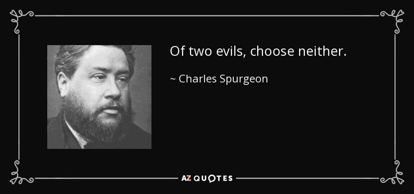 Of two evils, choose neither. - Charles Spurgeon